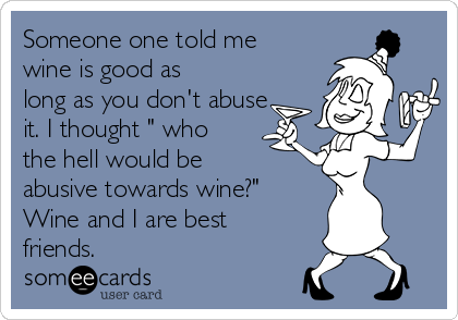 "Someone one told me wine is good as long as you don't abuse it. I thought "" who the hell would be abusive towards wine?"" Wine and I are best friends."
