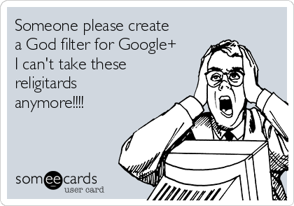 Someone please create a God filter for Google+ I can't take these religitards anymore!!!!