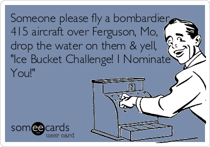 "Someone please fly a bombardier  415 aircraft over Ferguson, Mo,  drop the water on them & yell,  ""Ice Bucket Challenge! I Nominate You!"""
