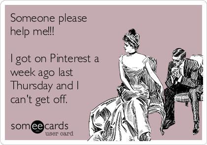 Someone please help me!!!  I got on Pinterest a week ago last Thursday and I can't get off.