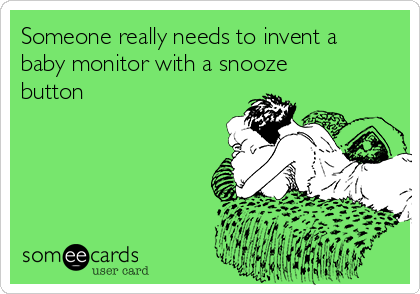Someone really needs to invent a baby monitor with a snooze button