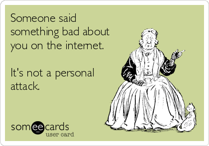 Someone said something bad about you on the internet.  It's not a personal attack.