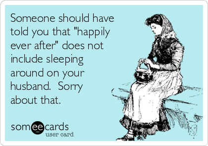 "Someone should have told you that ""happily ever after"" does not include sleeping around on your husband.  Sorry about that."