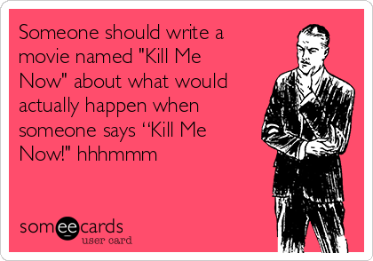 "Someone should write a movie named ""Kill Me Now"" about what would actually happen when someone says ""Kill Me Now!"" hhhmmm"
