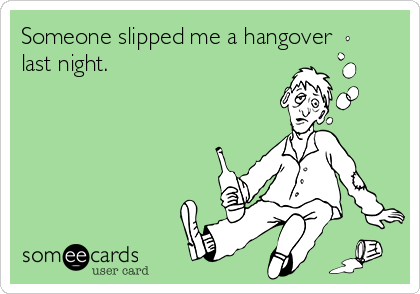 Someone slipped me a hangover last night.