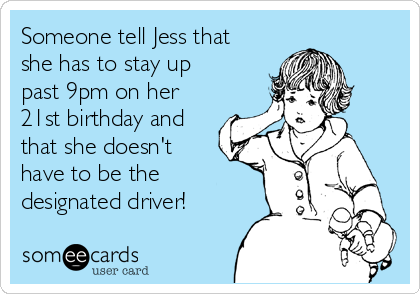 Someone tell Jess that she has to stay up past 9pm on her 21st birthday and that she doesn't have to be the designated driver!