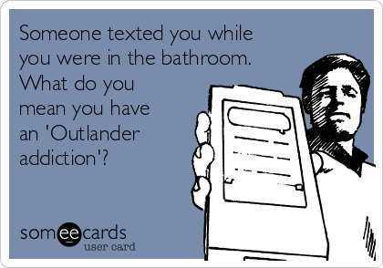 Someone texted you while you were in the bathroom.  What do you mean you have an 'Outlander addiction'?