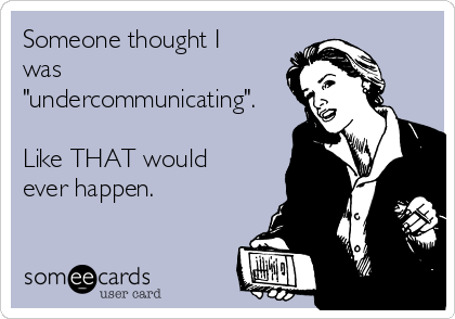 """Someone thought I was """"undercommunicating"""".  Like THAT would ever happen."""