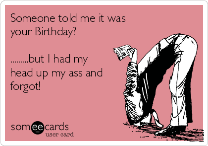 Someone told me it was your Birthday?  .........but I had my head up my ass and forgot!