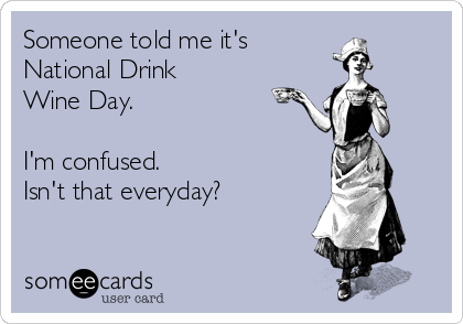 Someone told me it's  National Drink  Wine Day.  I'm confused.  Isn't that everyday?