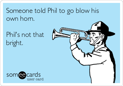 Someone told Phil to go blow his own horn.  Phil's not that bright.