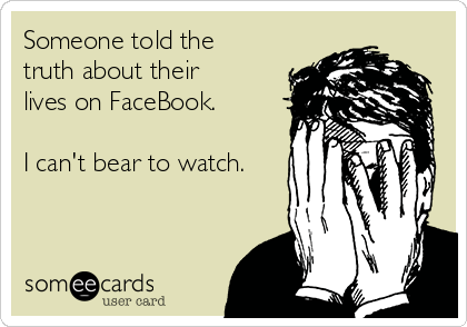 Someone told the truth about their lives on FaceBook.   I can't bear to watch.