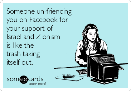 Someone un-friending  you on Facebook for your support of Israel and Zionism is like the trash taking itself out.