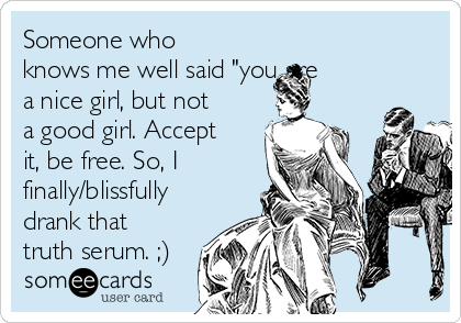 "Someone who knows me well said ""you are a nice girl, but not a good girl. Accept it, be free. So, I finally/blissfully drank that truth serum. ;)"
