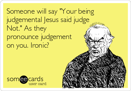 """Someone will say """"Your being judgemental Jesus said judge Not."""" As they pronounce judgement on you. Ironic?"""