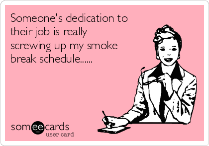 Someone's dedication to their job is really screwing up my smoke break schedule......