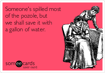 Someone's spilled most of the pozole, but we shall save it with a gallon of water.