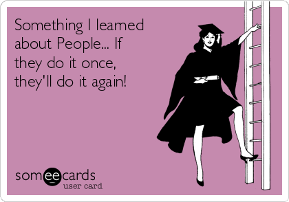 Something I learned about People... If they do it once, they'll do it again!