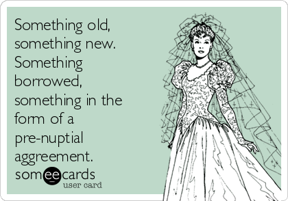 Something old, something new.  Something borrowed, something in the form of a pre-nuptial aggreement.