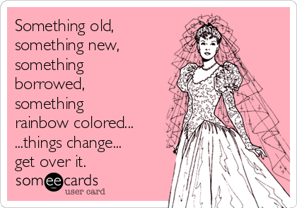 Something old, something new, something borrowed, something rainbow colored... ...things change... get over it.