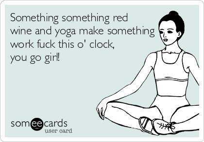 Something something red wine and yoga make something work fuck this o' clock, you go girl!