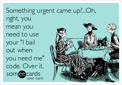 "Something urgent came up?...Oh, right, you mean you need to use your ""I bail out when you need me"" code. Over it."
