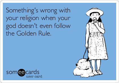 Something's wrong with your religion when your god doesn't even follow the Golden Rule.