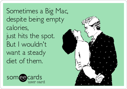 Sometimes a Big Mac,  despite being empty calories, just hits the spot. But I wouldn't want a steady diet of them.
