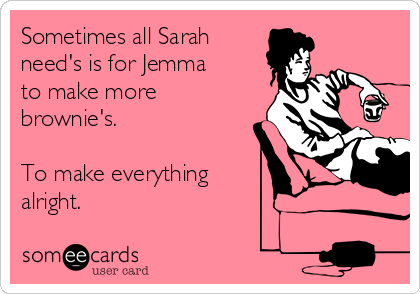 Sometimes all Sarah need's is for Jemma to make more brownie's.  To make everything alright.