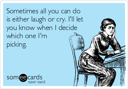 Sometimes all you can do is either laugh or cry. I'll let you know when I decide which one I'm picking.
