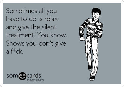 Sometimes all you have to do is relax and give the silent  treatment. You know. Shows you don't give a f*ck.