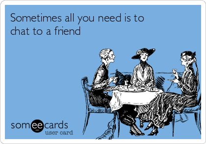 Sometimes All You Need Is To Chat To A Friend Friendship Ecard