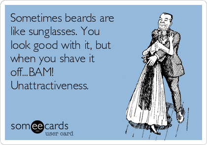 Sometimes beards are like sunglasses. You look good with it, but when you shave it off...BAM! Unattractiveness.