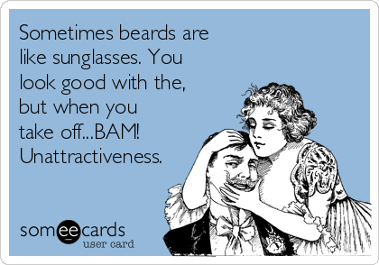 Sometimes beards are like sunglasses. You look good with the, but when you take off...BAM!     Unattractiveness.