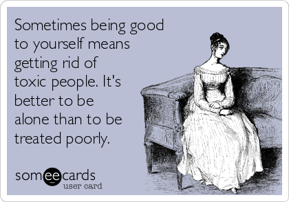 Sometimes being good to yourself means getting rid of toxic people. It's better to be alone than to be treated poorly.