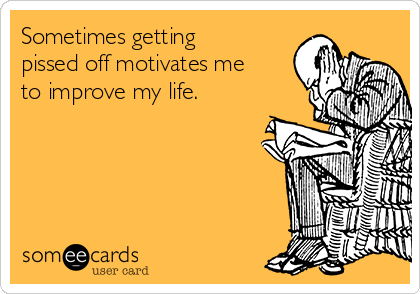 Sometimes getting pissed off motivates me to improve my life.