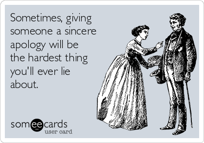 Sometimes, giving  someone a sincere  apology will be the hardest thing you'll ever lie about.