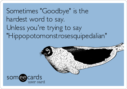 "Sometimes ""Goodbye"" is the hardest word to say. Unless you're trying to say ""Hippopotomonstrosesquipedalian"""
