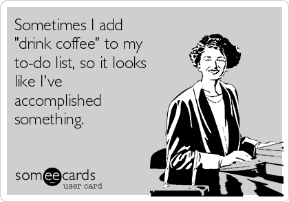 "Sometimes I add ""drink coffee"" to my to-do list, so it looks like I've accomplished something."