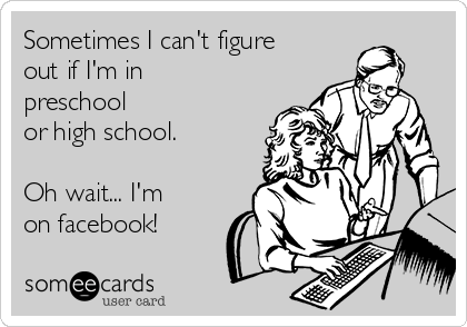 Sometimes I can't figure out if I'm in preschool or high school.  Oh wait... I'm on facebook!