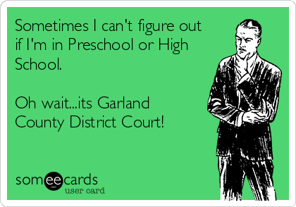 Sometimes I can't figure out if I'm in Preschool or High School.   Oh wait...its Garland County District Court!