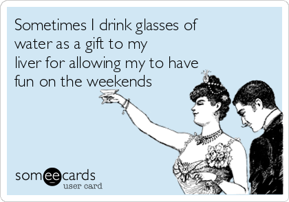 Sometimes I drink glasses of water as a gift to my liver for allowing my to have fun on the weekends