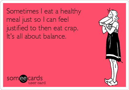 Sometimes I eat a healthy meal just so I can feel justified to then eat crap.  It's all about balance.