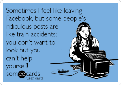 Sometimes I feel like leaving Facebook, but some people's ridiculous posts are like train accidents; you don't want to look but you can't help yourself!