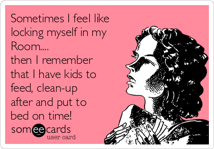 Sometimes I feel like locking myself in my Room.... then I remember that I have kids to feed, clean-up after and put to bed on time!
