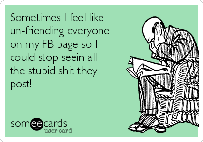Sometimes I feel like un-friending everyone on my FB page so I could stop seein all the stupid shit they post!