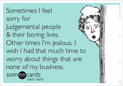 Sometimes I feel sorry for  Judgemental people & their boring lives. Other times I'm jealous. I wish I had that much time to worry about things that are none of my business.