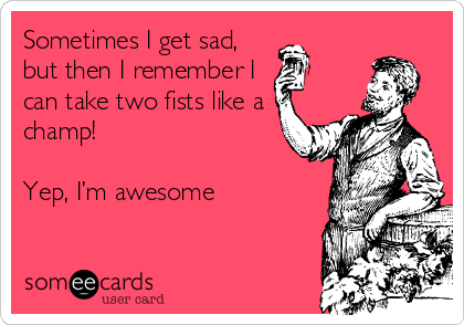 Sometimes I get sad, but then I remember I can take two fists like a champ!  Yep, I'm awesome