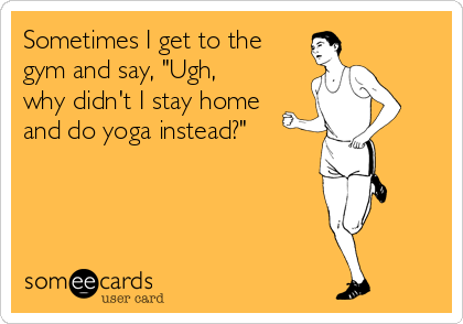 "Sometimes I get to the gym and say, ""Ugh, why didn't I stay home and do yoga instead?"""