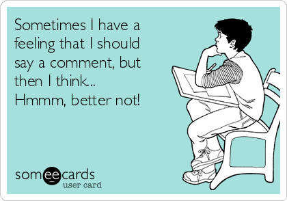 Sometimes I have a feeling that I should say a comment, but then I think...  Hmmm, better not!